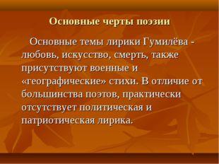 Основные черты поэзии Основные темы лирики Гумилёва - любовь, искусство, смер