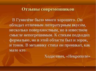 Отзывы современников В Гумилёве было много хорошего. Он обладал отличным лите