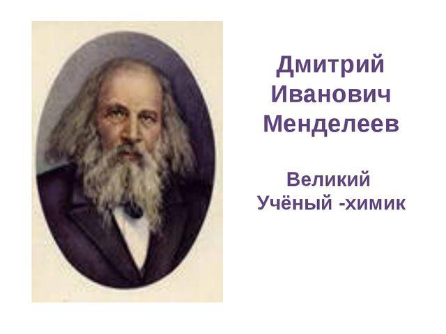 Дмитрий Иванович Менделеев Великий Учёный -химик