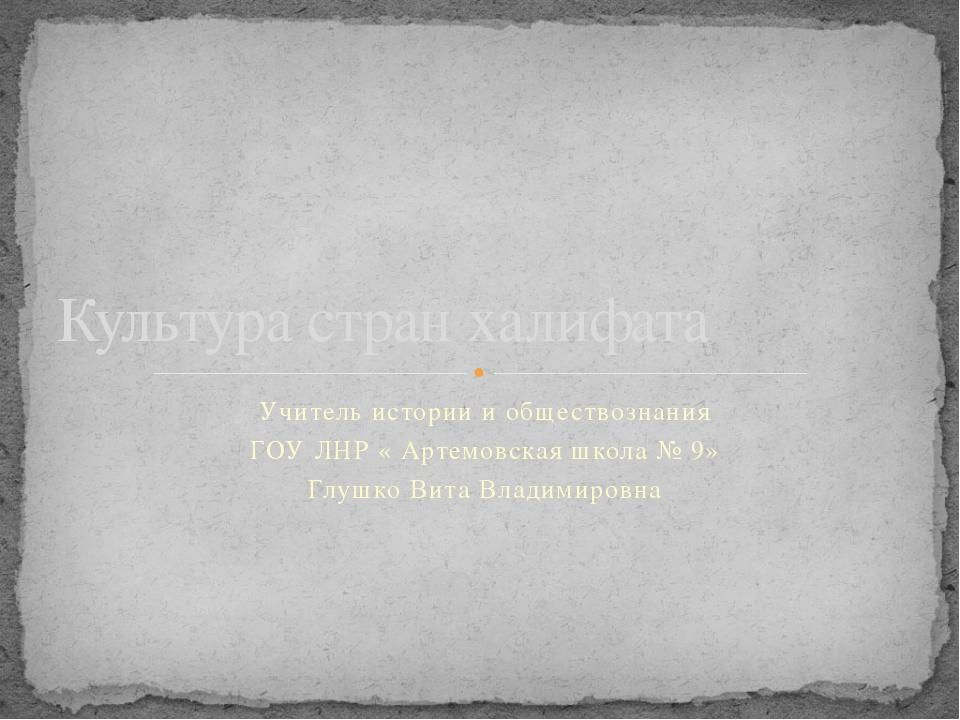 Учитель истории и обществознания ГОУ ЛНР « Артемовская школа № 9» Глушко Вита...