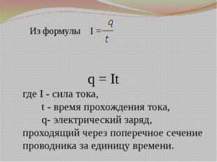 Из формулы I = q = It где I - сила тока, t - время прохождения тока, q- элек