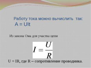 Работу тока можно вычислить так: A = UIt Из закона Ома для участка цепи U =