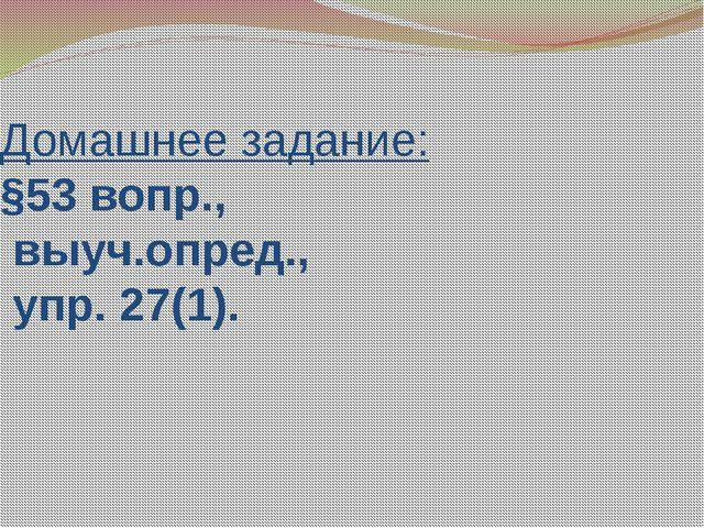 Домашнее задание: §53 вопр., выуч.опред., упр. 27(1).