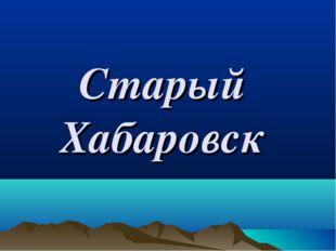 Старый Хабаровск