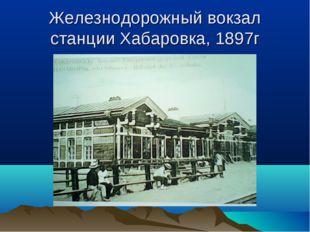 Железнодорожный вокзал станции Хабаровка, 1897г