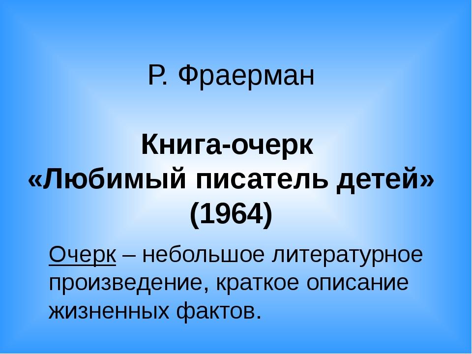 Р. Фраерман Книга-очерк «Любимый писатель детей» (1964) Очерк – небольшое лит...