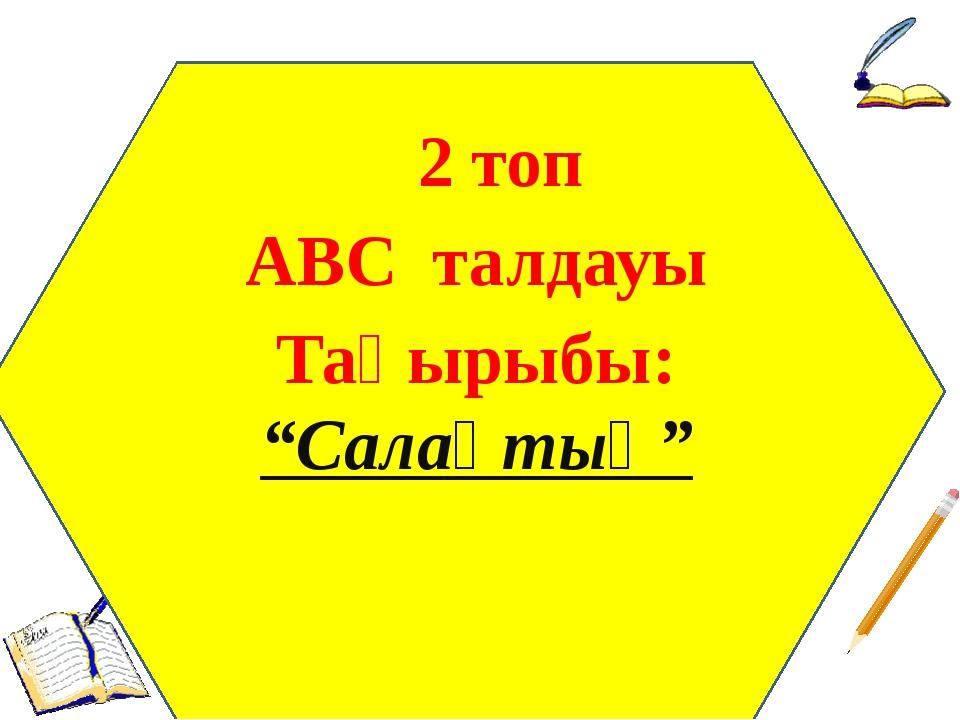 """2 топ АВС талдауы Тақырыбы: """"Салақтық"""""""