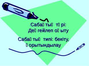 Сабақтың типі: бекіту, қорытындылау Сабақтың түрі: Деңгейлеп оқыту