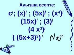 Ауызша есепте: с/; (х)/ ; (5x)/ ; (х4)/ (15х)/ ; (3)/ (4 х3)/ ( (5х+3)3)` (√x)`