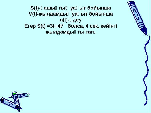 S(t)-қашықтық уақыт бойынша V(t)-жылдамдық уақыт бойынша a(t)-үдеу Егер S(t)...