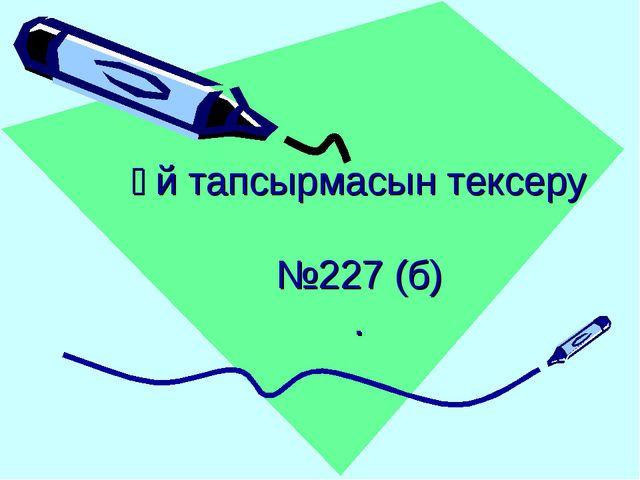 Үй тапсырмасын тексеру №227 (б) .