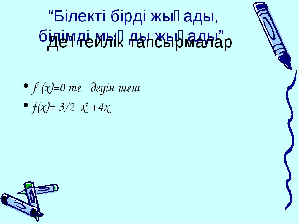 """""""Білекті бірді жығады, білімді мыңды жығады"""". f/ (x)=0 теңдеуін шеш f(x)= 3/2..."""