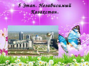 5 Этап. Независимый Казахстан.