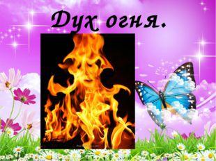 Дух огня.