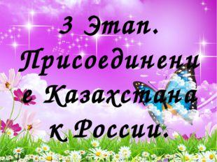 3 Этап. Присоединение Казахстана к России.