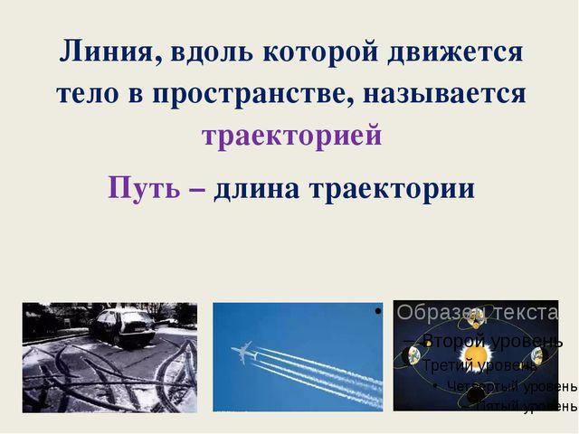 Линия, вдоль которой движется тело в пространстве, называется траекторией Пут...