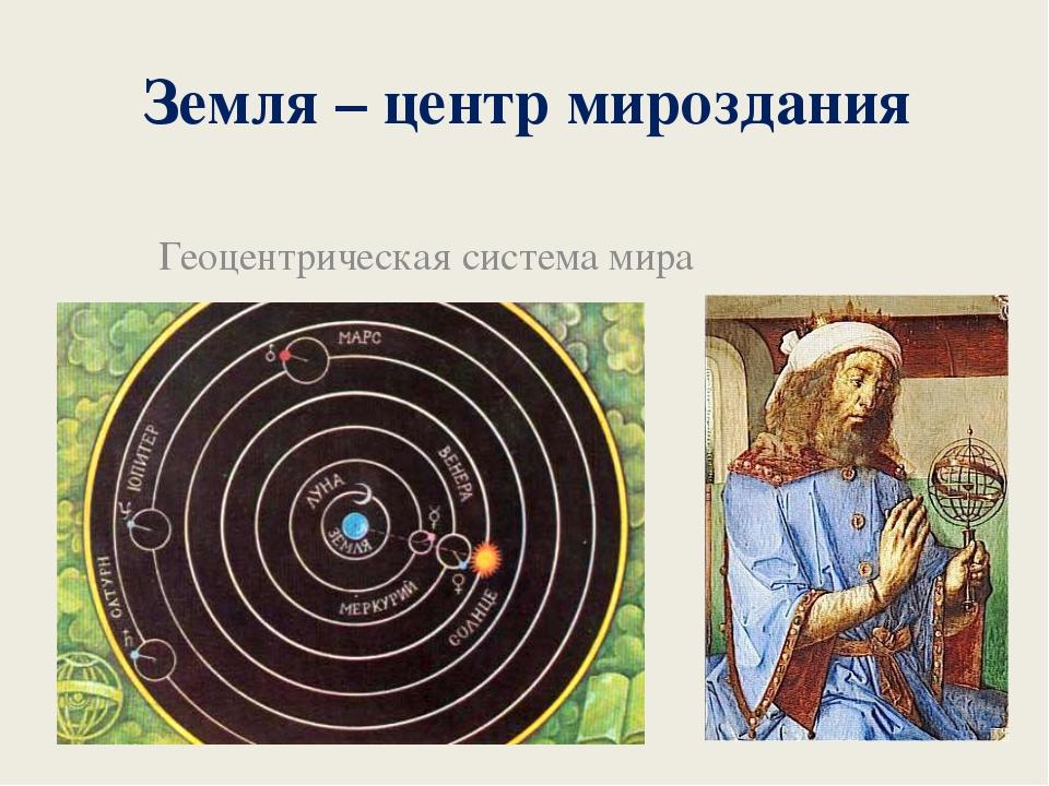 Земля – центр мироздания Геоцентрическая система мира