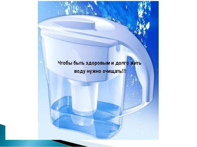 Чтобы быть здоровым и долго жить воду нужно очищать!!!