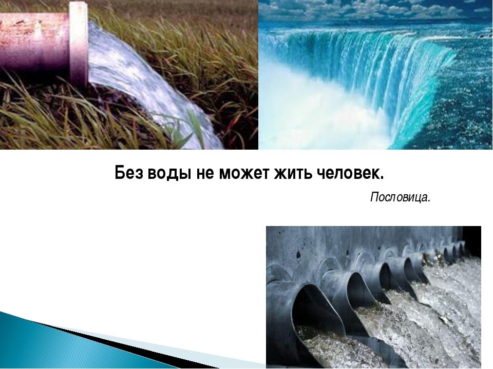 Без воды не может жить человек. Пословица.