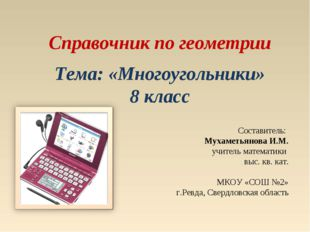 Справочник по геометрии Тема: «Многоугольники» 8 класс Составитель: Мухаметья