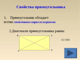 1. Прямоугольник обладает всеми свойствами параллелограмма 2.Диагонали прямоу