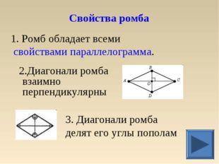 1. Ромб обладает всеми свойствами параллелограмма. 2.Диагонали ромба взаимно