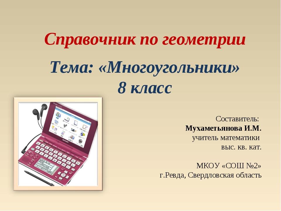 Справочник по геометрии Тема: «Многоугольники» 8 класс Составитель: Мухаметья...