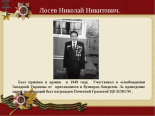Лосев Николай Никитович. Был призван в армию в 1949 году. Участвовал в освобо