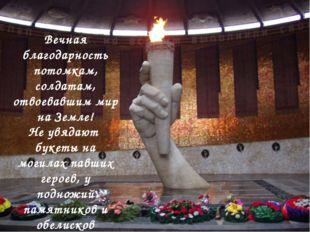 Вечная благодарность потомкам, солдатам, отвоевавшим мир на Земле! Не увядают
