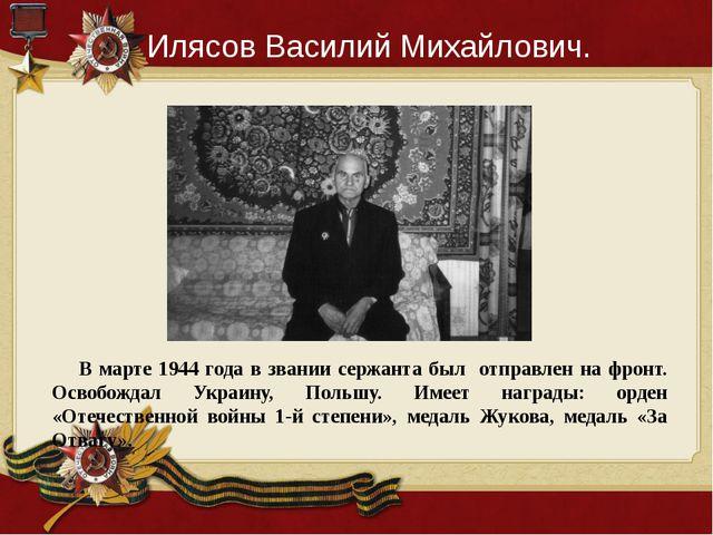 Илясов Василий Михайлович. В марте 1944 года в звании сержанта был отправлен...