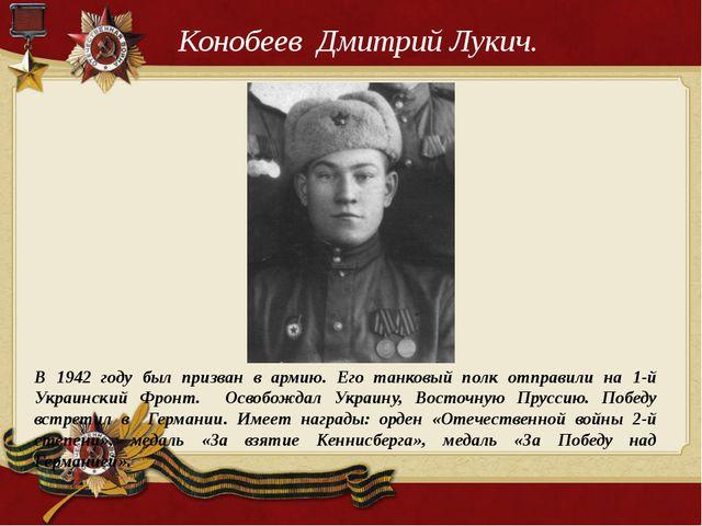 Конобеев Дмитрий Лукич. В 1942 году был призван в армию. Его танковый полк от...