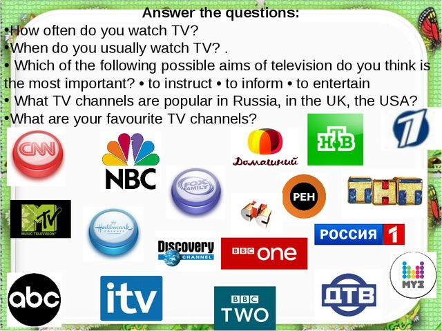 Answer the questions: How often do you watch TV? When do you usually watch TV...