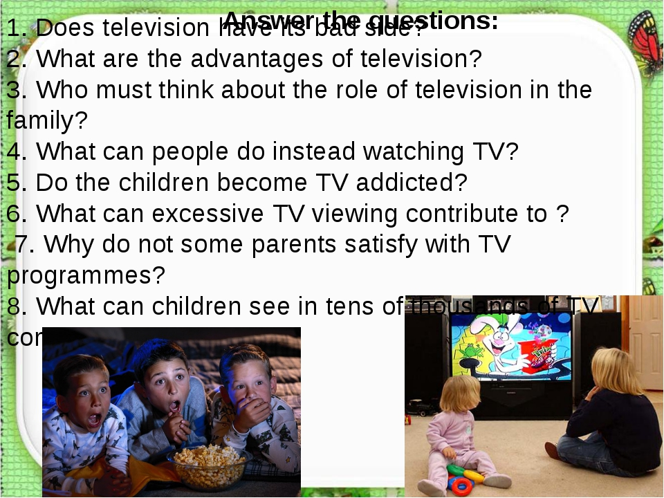 Answer the questions: 1. Does television have its bad side? 2. What are the a...