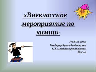 «Внеклассное мероприятие по химии» Учителя химии Боксбергер Ирины Владимиров