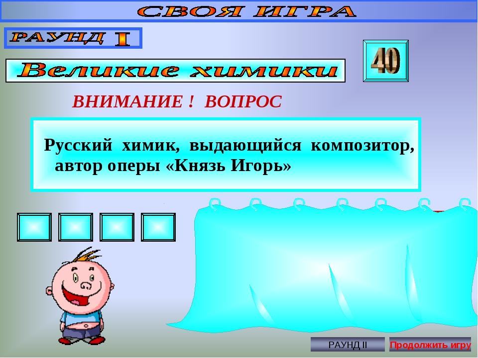 Русский химик, выдающийся композитор, автор оперы «Князь Игорь» ВНИМАНИЕ ! В...