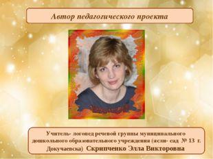 Автор педагогического проекта Учитель- логопед речевой группы муниципального