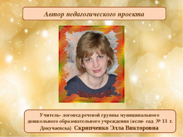 Автор педагогического проекта Учитель- логопед речевой группы муниципального...