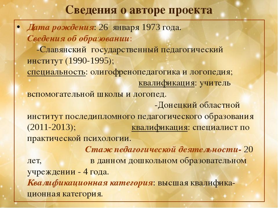 Cведения о авторе проекта Дата рождения: 26 января 1973 года. Сведения об обр...