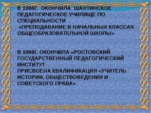 В 1986Г. ОКОНЧИЛА ШАХТИНСКОЕ ПЕДАГОГИЧЕСКОЕ УЧИЛИЩЕ ПО СПЕЦИАЛЬНОСТИ «ПРЕПОДА