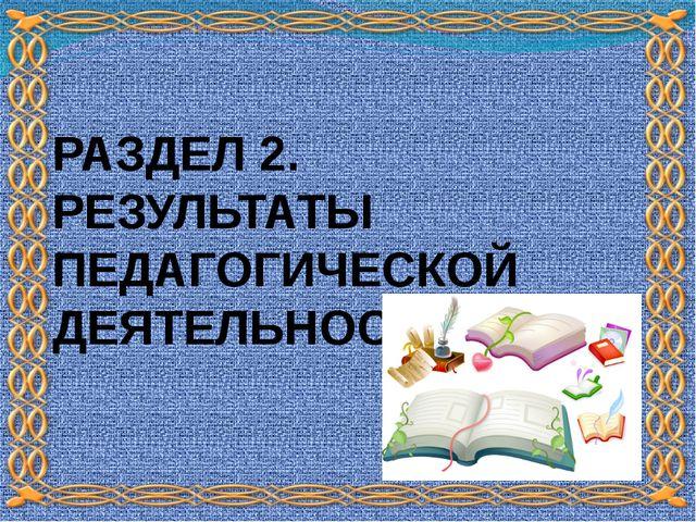 РАЗДЕЛ 2. РЕЗУЛЬТАТЫ ПЕДАГОГИЧЕСКОЙ ДЕЯТЕЛЬНОСТИ
