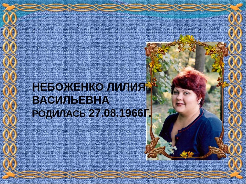 НЕБОЖЕНКО ЛИЛИЯ ВАСИЛЬЕВНА РОДИЛАСЬ 27.08.1966Г.