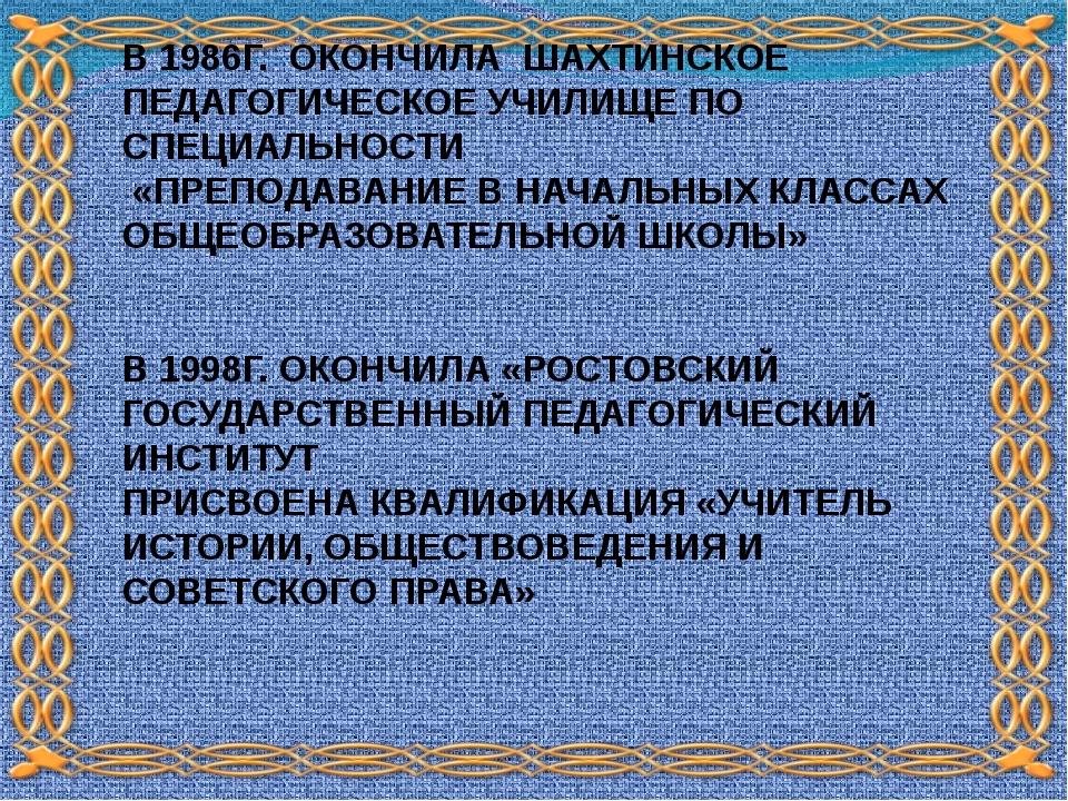 В 1986Г. ОКОНЧИЛА ШАХТИНСКОЕ ПЕДАГОГИЧЕСКОЕ УЧИЛИЩЕ ПО СПЕЦИАЛЬНОСТИ «ПРЕПОДА...