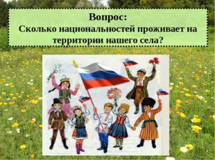 Вопрос: Сколько национальностей проживает на территории нашего села?