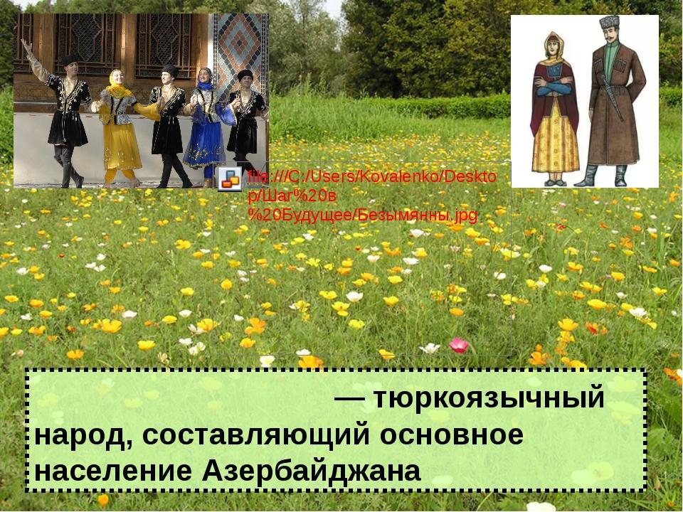 Азербайджа́нцы ― тюркоязычный народ, составляющий основное население Азербайд...