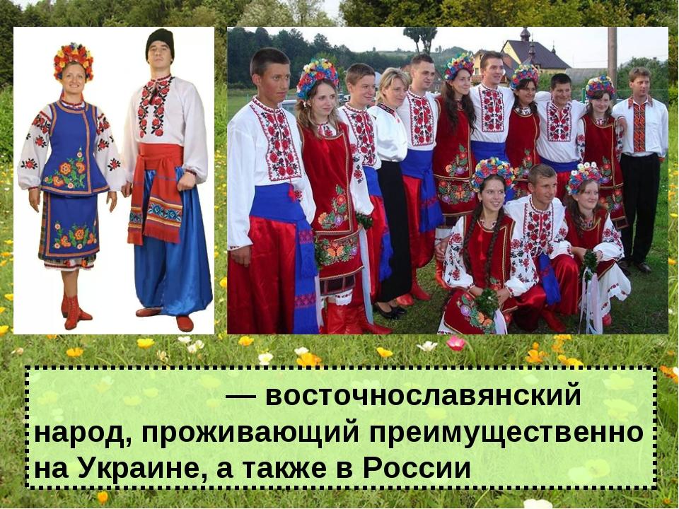 Украи́нцы — восточнославянский народ, проживающий преимущественно на Украине,...