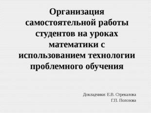 Докладчики: Е.В. Стрекалова Г.П. Полозова Организация самостоятельной работы