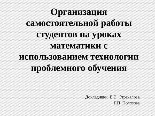 Докладчики: Е.В. Стрекалова Г.П. Полозова Организация самостоятельной работы...