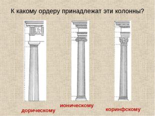 К какому ордеру принадлежат эти колонны? дорическому ионическому коринфскому
