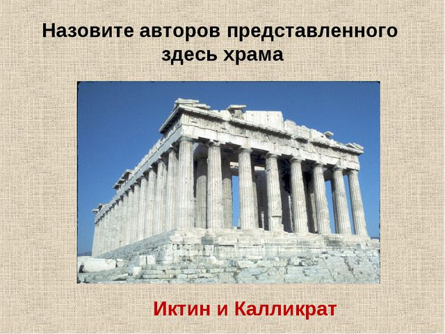 Назовите авторов представленного здесь храма Иктин и Калликрат