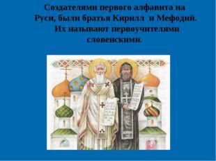 Создателями первого алфавита на Руси, были братья Кирилл и Мефодий. Их называ
